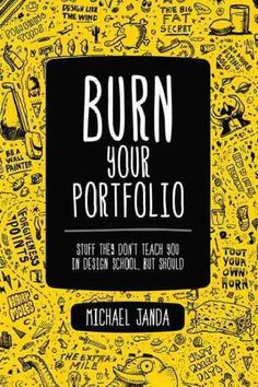 Burn Your Portfolio: Stuff They Don't Teach You in Design School, But Should More