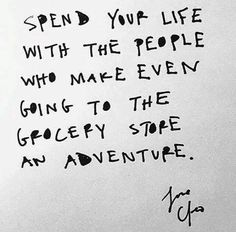 Spend your life with the people who make even going to the grocery store an adventure.
