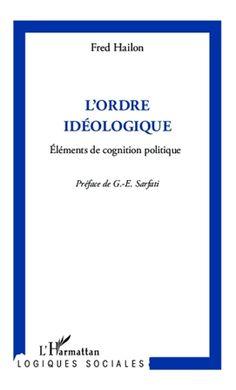 L'ordre idéologique : eléments de cognition politique / Fred Hailon ; préface G.-E. Sarfati - Paris : L'Harmattan, cop. 2014