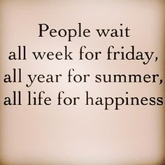 Don't wait! Choose happiness every day!