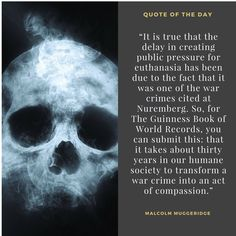 """""""""""It is true that the delay in creating public pressure for euthanasia has been due to the fact that it was one of the war crimes cited at Nuremberg. So, for The Guinness Book of World Records, you can submit this: that it takes about thirty years in our humane society to transform a war crime into an act of compassion."""" - Malcolm Muggeridge"""