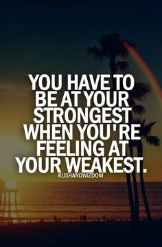 You have to be at your strongest when you're feeing at your weakest.