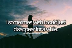 i sometimes wish i could just disappear for a while