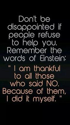 Don't be disappointed if people refuse to help you. Remember the words of Einstein: I am thankful to all those who said NO. 300 Short Inspirational Quotes And Short Inspirational Sayings 078 inspirational quotes, inspirational quotes motivation, inspirati Short Inspirational Quotes, Great Quotes, Quotes To Live By, Quotes Inspirational, Awesome Quotes, Motivational Images, Unique Quotes, Super Quotes, Quotes Wise Words