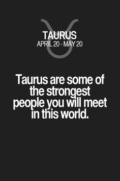 Taurus are some of the strongest people you will meet in this world. Taurus | Taurus Quotes | Taurus Zodiac Signs