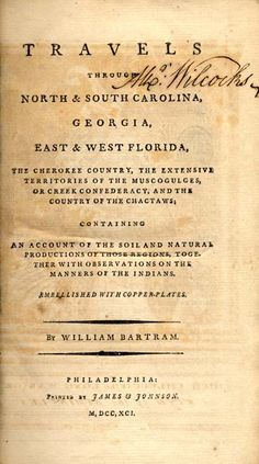 Travels Through North & South Carolina, Georgia, East & West Florida, the Cherokee Country, the Extensive Territories of the Muscogulges, or Creek Confederacy, and the Country of the Chactaws; Containing An Account of the Soil and Natural Productions of Those Regions, Together with Observations on the Manners of the Indians.   Embellished with Copper-Plates by Bartram, William, 1739-1823.  This complete electronic edition includes detailed maps and botanical drawings of local flora.