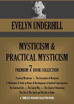 Practical Mysticism; The Essentials of Mysticism; Mysticism: A Study in Nature; The Spiritual Life; The Spiral Way and more. EVELYN UNDERHILL 7 book collection. (Timeless Wisdom Collection 690) by EVELYN UNDERHILL http://smile.amazon.com/dp/B00M9M8IK6/ref=cm_sw_r_pi_dp_t7l6wb1TYZY4G
