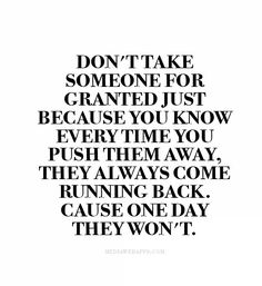Don't take someone for granted just because you know every time you push them away, they always come running back. Cause one day they won't.