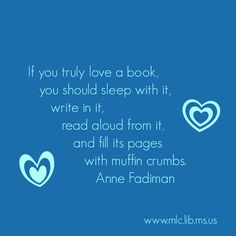 """If you truly love a book, you should sleep with it, write in it, read aloud from it, and fill its pages with muffin crumbs."" -Anne Fadiman"