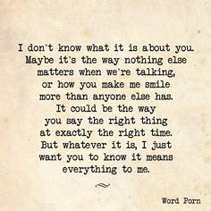 I don't know what it is about you. Maybe it's the way nothing else matter when we're talking, or how you make me smile more than anyone else has. It could be the way you say the right thing at exactly the right time. But whatever it is, I jus want to you know it means everything to me #LoveQuote