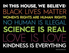 """""""In this house, we believe: Black Lives Matter Women's Rights are Human Rights No human is illegal Science is real Love is Love and Kindness is EVERYTHING!"""" -Found on the interwebz Great Quotes, Quotes To Live By, Me Quotes, Inspirational Quotes, Motivational, Protest Signs, In This House We, Real Love, Human Rights"""