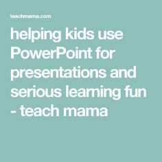 helping kids use PowerPoint for presentations and serious learning fun - teach mama