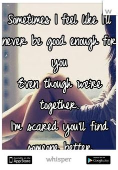 Sometimes I feel like I'll never be good enough for you Even though we're together. I'm scared you'll find someone better - Whisper Up Quotes, Love Life Quotes, Advice Quotes, Quotes And Notes, Fact Quotes, Qoutes, Not Good Enough Quotes, Never Been Better, Self Esteem Quotes