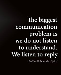 The biggest communication problem is we do not listen to understand. We listen to reply. (via The Unbounded Spirit)