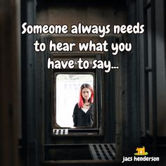 Someone Always Needs To Hear What You Have To Say... * Social Network Marketing with Jacs Henderson