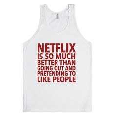 Netflix is so much better than going out and pretending to like people.