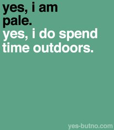 Explanation: Some people see pale people and assume that they don't go out a lot. Just because I am pale doesn't mean I spend all my time sitting in bed in front of a computer (though I do do that more than I should)! I just don't tan easily… or at. Pale People, Skins Quotes, Me Quotes, Funny Quotes, Qoutes, Yes I Did, Totally Me, Thing 1, I Can Relate