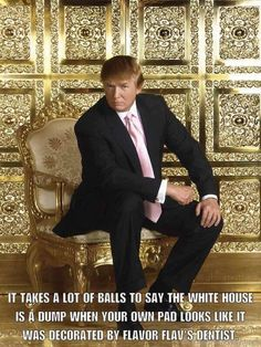 God, everything about him is so fucking trashy. Yeah, spray painting absolutely everything in gold really screams class. Interior design by Snooki.