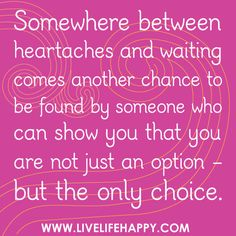 """Somewhere between heartaches and waiting comes another chance to be found by someone who can show you that you are not just an option - but the only choice."" by deeplifequotes, via Flickr"