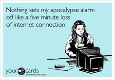 Nothing sets my apocalypse alarm off like a five minute loss of internet connection.