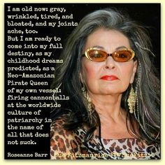 """...a Neo-Amazonian Pirate Queen of my own vessel: firing cannonballs at the worldwide culture of patriarchy in the name of all that does not suck. - Roseanne Barr"