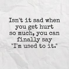 it sad when you get hurt so much, you can finally say 'I'm used to it.' Isn't it sad when you get hurt so much, you can finally say 'I'm used to it.'Isn't it sad when you get hurt so much, you can finally say 'I'm used to it. Love Quotes Funny, Life Quotes Love, True Quotes, Great Quotes, Quotes To Live By, Pathetic Quotes, Im Done Quotes, True Sayings, Super Quotes