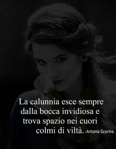 La calunnia esce sempre dalla bocca invidiosa e trova spazio nei cuori colmi di viltà. -Antonia Gravina Italian Language, Horror Stories, Reflection, Wisdom, Mood, Memes, Life, Poster, Frases