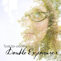 Tools & Tips for creating Double Exposures!