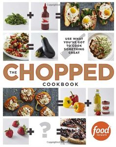 The Chopped Cookbook: Use What You've Got to Cook Something Great by Food Network Kitchen