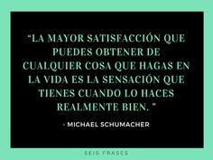 """La mayor satisfacción que puedes obtener de cualquier cosa que hagas en la vida, es la sensación que tienes cuando lo haces realmente bien"". - Michael Schumacher #MichaelSchumacher #seisfrases Michael Schumacher, Success Quotes, Life Quotes, Always Learning, Millionaire Lifestyle, Keep Going, Ambition, Never Give Up, Dream Big"