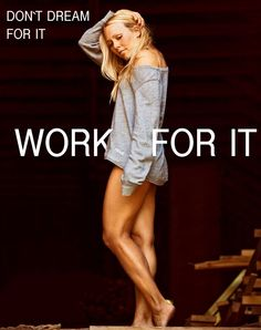 Don´t dream for it WORK FOR IT!