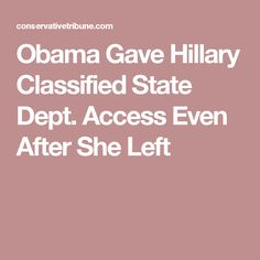 Obama Gave Hillary Classified State Dept. Access Even After She Left