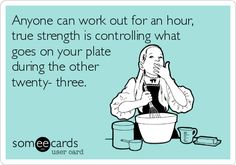 Anyone can work out for an hour, true strength is controlling what goes on your plate during the other twenty three.