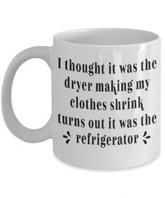 Funny Ceramic Coffee Mugs I thought it was the dryer making my clothes shrink.Sarcastic Coffee Mugs - funny mommy life - Coffee Mug Quotes, Funny Coffee Mugs, Funny Mugs, Coffee Humor, Quotes For Mugs, Diy Gifts For Mom, Diy Holiday Gifts, Fun Gifts, Special Gifts