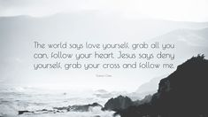 """Francis Chan Quote: """"The world says love yourself, grab all you can, follow your heart. Jesus says deny yourself, grab your cross and follow me."""""""