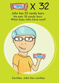 Q: John has 32 candy bars. He eats 18 candy bars. What does John have now? A: Cavities. John has cavities. (Come for a visit to the Island, John. We will take care of you! www.IslandChildrensDentistry.com)