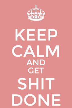 ♕ Keep Calm and Get Shit Done