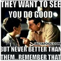 They wanna see you do good, but never better than them. Remember that. Bronx tale