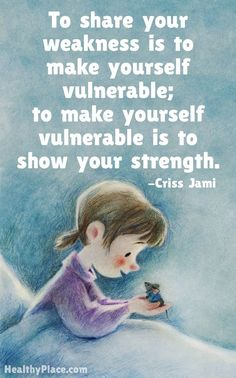 Positive quote: To share your weakness is to make yourself vulnerable; to make yourself vulnerable is to show your strength.   www.HealthyPlace.com staying positive, positivity #positivity