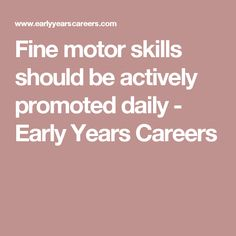Fine motor skills should be actively promoted daily - Early Years Careers