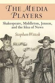 The Media Players: Shakespeare, Middleton, Jonson, and the Idea of News by Stephen Wittek - E 322 WIT