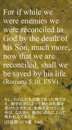 For if while we were enemies we were reconciled to God by the death of his Son, much more, now that we are reconciled, shall we be saved by his life.(Romans 5:10, ESV)もし、わたしたちが敵であった時でさえ、御子の死によって神との和解を受けたとすれば、和解を受けている今は、なおさら、彼のいのちによって救われるであろう。 (口語訳 ロマ書 5:10)