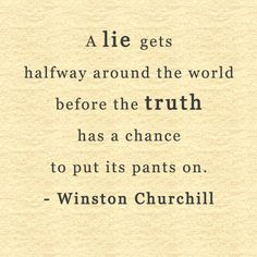 A lie gets halfway around the world before the truth has a chance to put its pants on.  - Winston Churchill