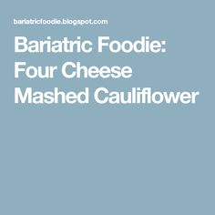 Bariatric Foodie: Four Cheese Mashed Cauliflower