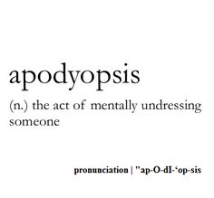 Apodyopsis (n.) the act of mentally undressing someone