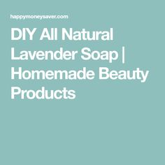 DIY All Natural Lavender Soap | Homemade Beauty Products
