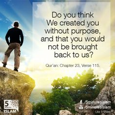 Do you think We created you without purpose, and that you would not be brought back to us? Quran: Chapter 23, Verse 115.  Please Like, Share and Spread the message. http://www.youtube.com/5MinutesIslam https://www.facebook.com/5MinutesIslam  Islamic Quotes, Quranic verses, Hadith quotes, Islam, Muslim, Pious, Quran, Bukhari, poster, Quotations, God, Allah, One God, True God, Muhammad, Jesus, Abraham, Moses, Maryam, Non-muslim, Muslimah,