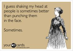 I guess shaking my head at people is sometimes better than punching them in the face. Sometimes.