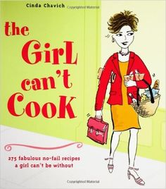 The Girl Can't Cook: 250 Fabulous No-Fail Recipes a Girl Can't Be Without: Cinda Chavich: 9781552855263: Books - Amazon.ca