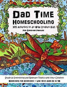 Dad Time Homeschooling - 365 Activities to do with Creative Kids: Study 20 Interesting and Relevant Topics with Your Children for Christian Families ... to Impart a Passion for Learning) (Volume 2)